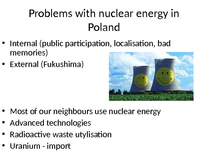 Problems with nuclear energy in Poland • Internal (public participation, localisation, bad memories) • External (Fukushima)