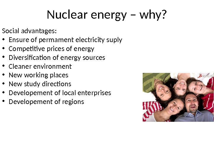 Nuclear energy – why? Social advantages:  • Ensure of permament electricity suply • Competitive prices