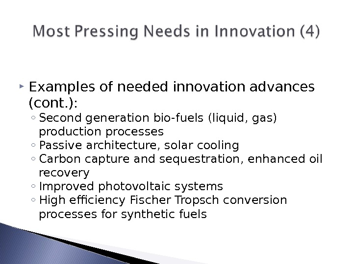 Examples of needed innovation advances (cont. ): ◦ Second generation bio-fuels (liquid, gas) production processes