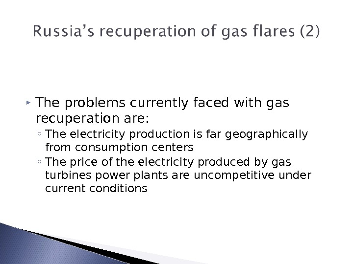 The problems currently faced with gas recuperation are: ◦ The electricity production is far geographically