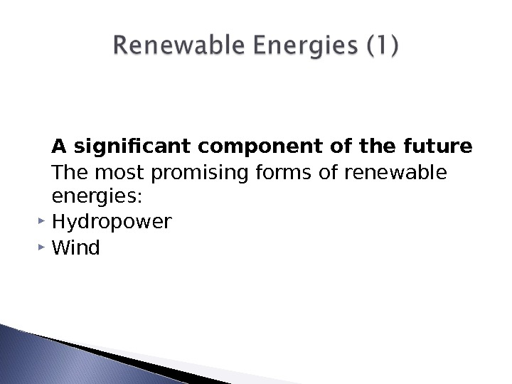 A significant component of the future The most promising forms of renewable energies:  Hydropower Wind