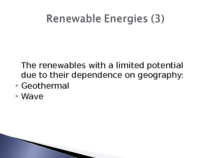 The renewables with a limited potential due to their dependence on geography:  Geothermal  Wave