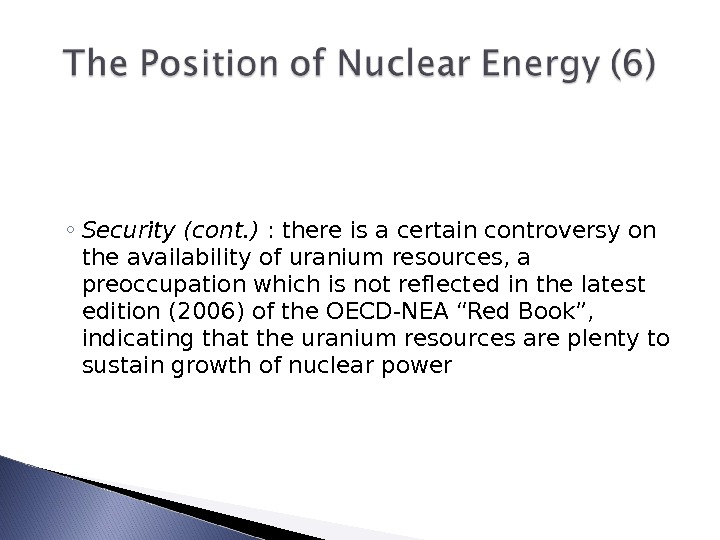 ◦ Security (cont. ) : there is a certain controversy on the availability of uranium resources,