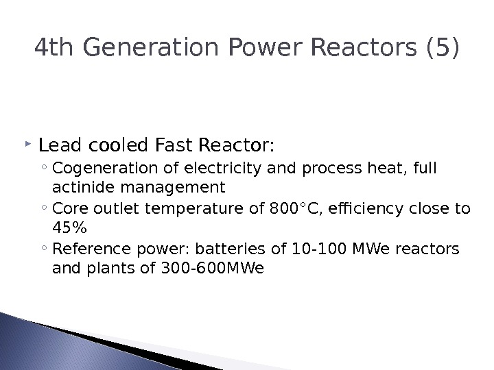4 th Generation Power Reactors (5) Lead cooled Fast Reactor: ◦ Cogeneration of electricity and process