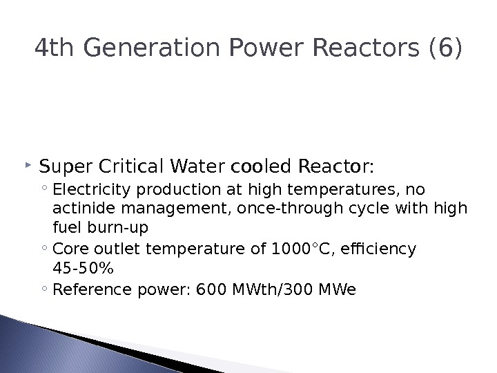 4 th Generation Power Reactors (6) Super Critical Water cooled Reactor: ◦ Electricity production at high