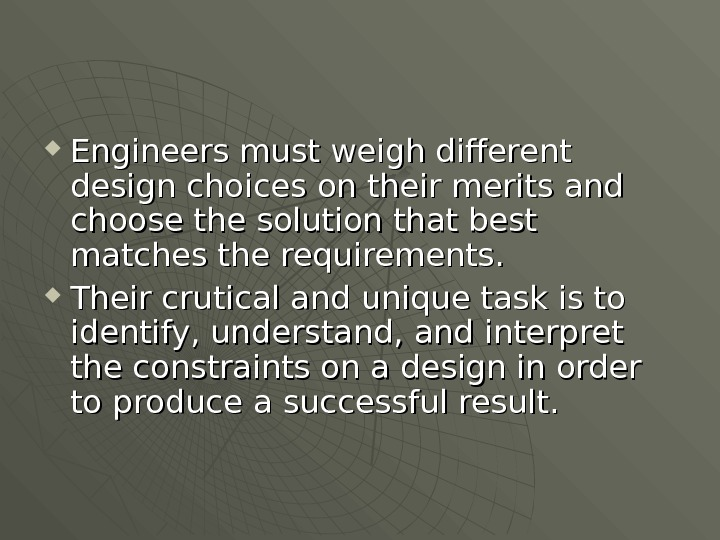 Engineers must weigh different design choices on their merits and choose the solution that best