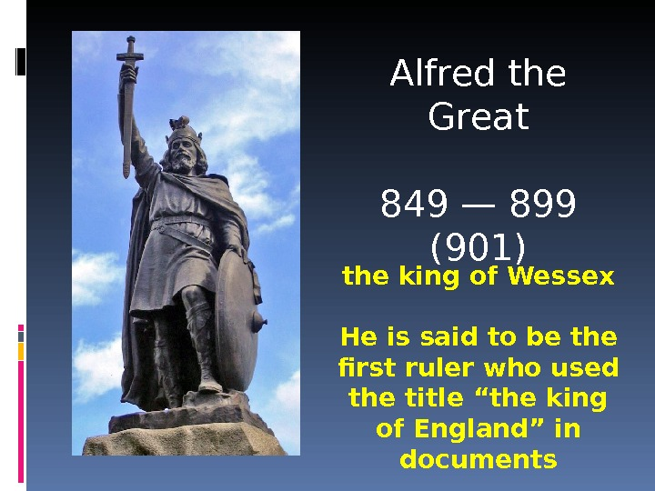 Alfred the Great 849—  899 ( 901 ) the king of Wessex He is said