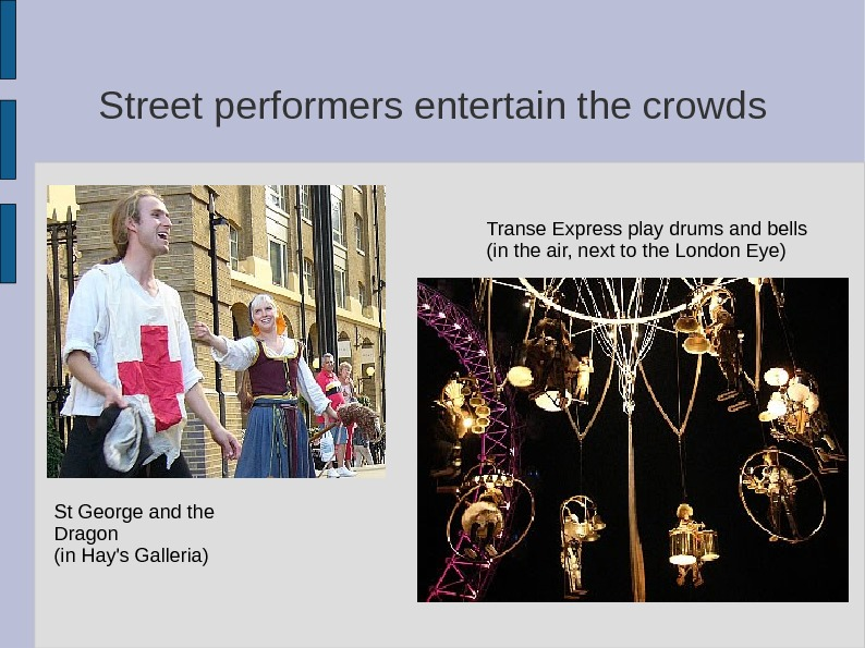Street performers entertain the crowds St George and the Dragon (in Hay's Galleria) Transe Express play