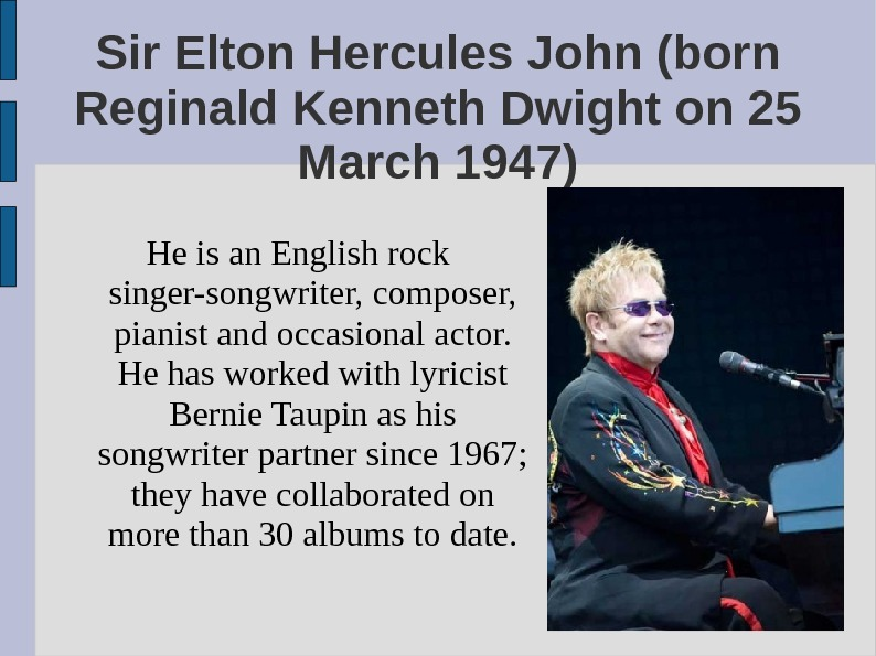 Sir Elton Hercules John (born Reginald Kenneth Dwight on 25 March 1947) He is an English