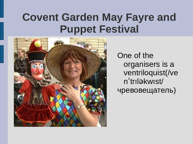 One of the organisers is a ventriloquist(/ve n trıl kwıst/ʹ ə чревовещатель)Covent Garden May Fayre and