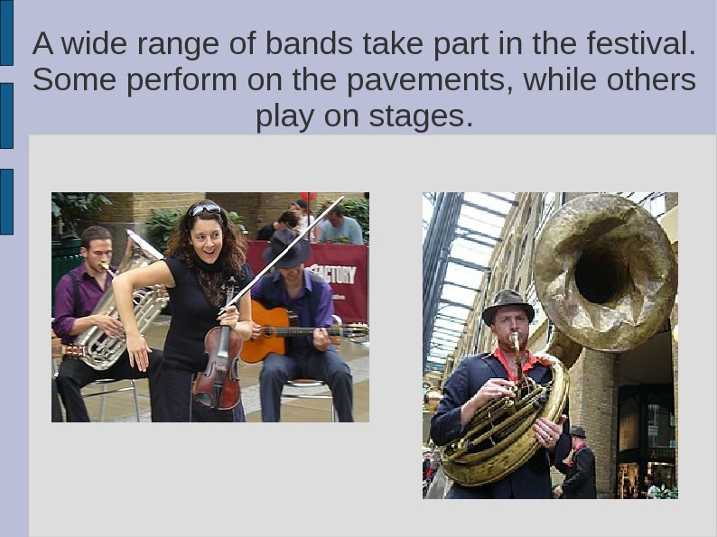 A wide range of bands take part in the festival.  Some perform on the pavements,