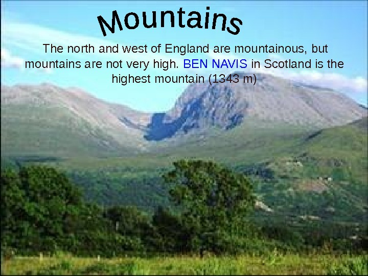 The north and west of England are mountainous, but mountains are not very high.