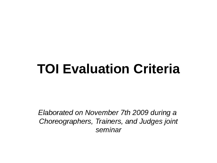 TOI Evaluation Criteria Elaborated on November 7 th 2009 during a  Choreographers, Trainers, and Judges