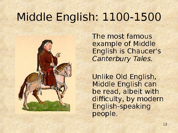 12 Middle English: 1100 -1500 The most famous example of Middle English is Chaucer's Canterbury Tales.