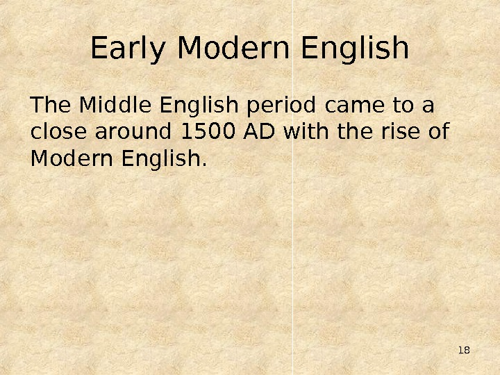 18 Early Modern English The Middle English period came to a close around 1500 AD with