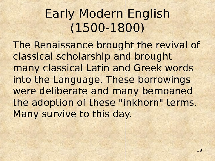 19 Early Modern English (1500 -1800) The Renaissance brought the revival of classical scholarship and brought