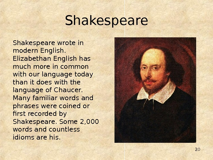 20 Shakespeare wrote in modern English.  Elizabethan English has much more in common with our