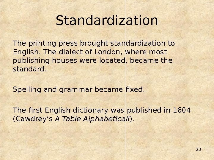23 Standardization The printing press brought standardization to English. The dialect of London, where most publishing