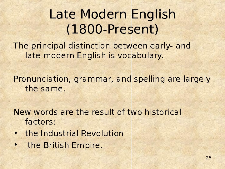 25 Late Modern English (1800 -Present) The principal distinction between early- and late-modern English is vocabulary.