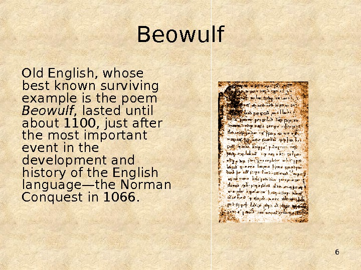 6 Beowulf Old English, whose best known surviving example is the poem Beowulf , lasted until