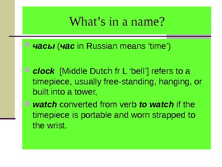 What's in a name?  часы ( час in Russian means 'time')  clock  [Middle