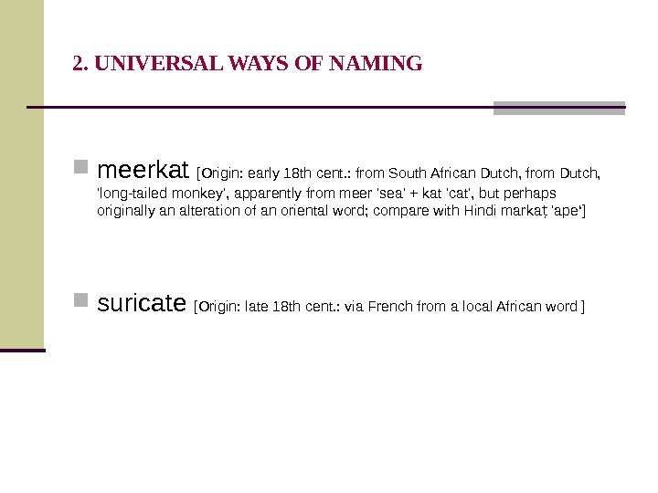 2. UNIVERSAL WAYS OF NAMING meerkat [Origin: early 18 th cent. : from South African Dutch,