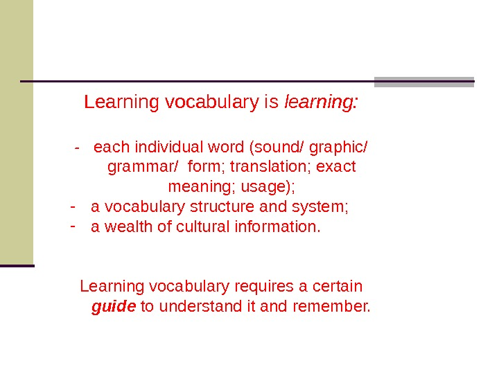 Learning vocabulary is learning: -  each individual word (sound/ graphic/ grammar/ form; translation; exact