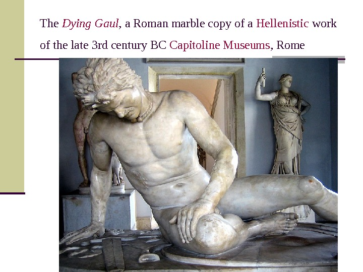 The Dying Gaul , a Roman marble copy of a Hellenistic work of the late 3