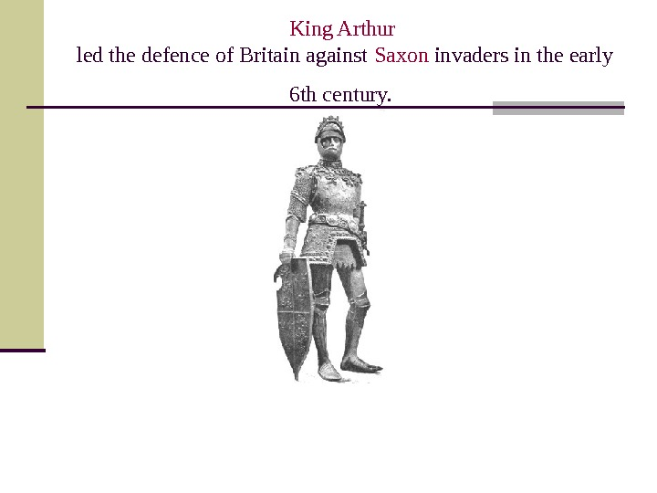 King Arthur led the defence of Britain against Saxon  invaders in the early 6 th