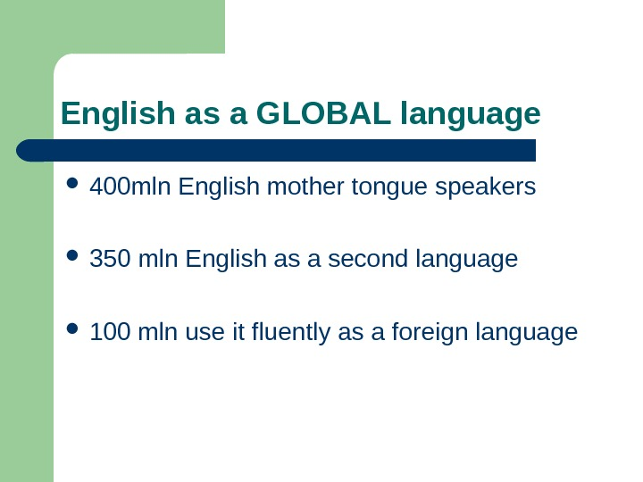 English as a GLOBAL language 400 mln English mother tongue speakers  350 mln