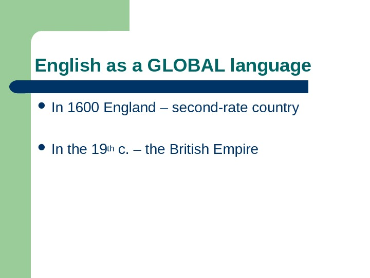 English as a GLOBAL language In 1600 England – second-rate country In the 19