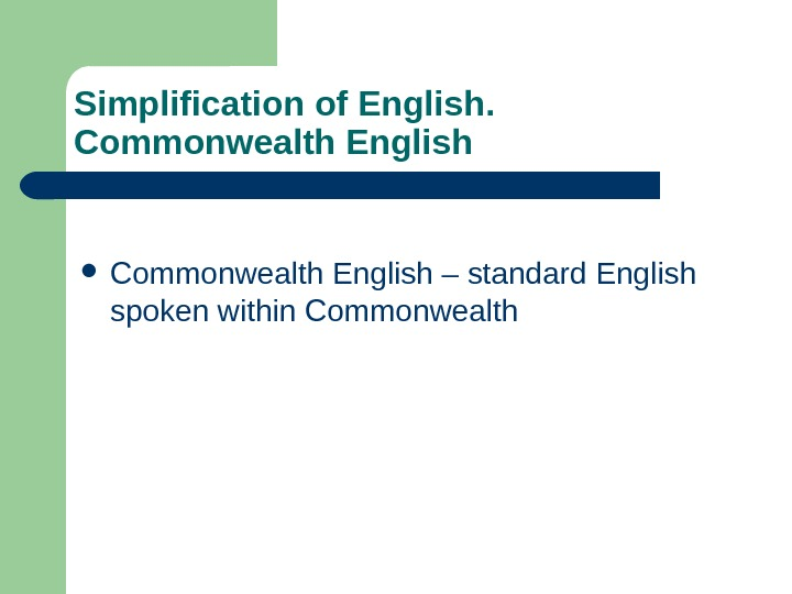 Simplification of English.  Commonwealth English – standard English spoken within Commonwealth