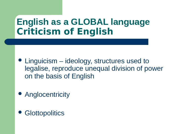 English as a GLOBAL language Criticism of English Linguicism – ideology, structures used to