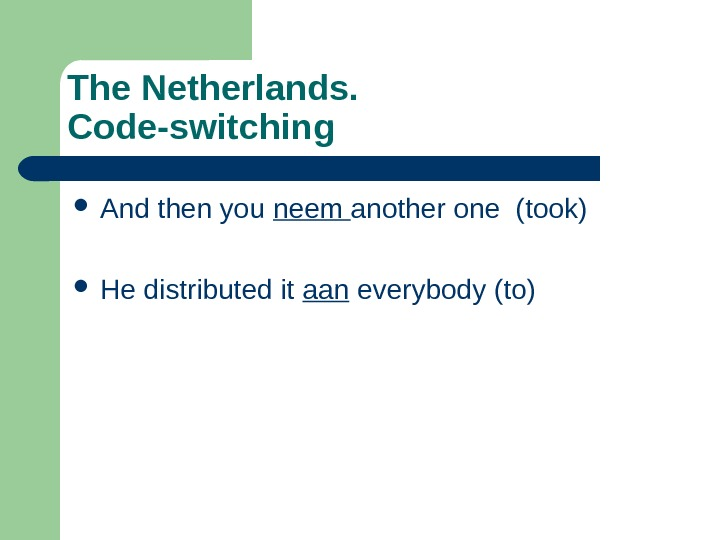 The Netherlands.  Code-switching And then you neem another one (took) He distributed it