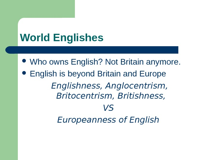 World Englishes Who owns English? Not Britain anymore.  English is beyond Britain and