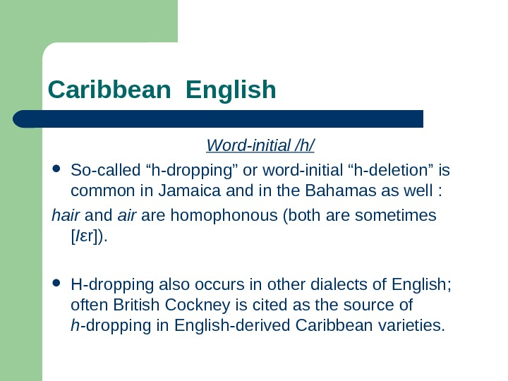 "Caribbean English Word-initial /h/ So-called ""h-dropping"" or  word-initial ""h-deletion"" is common in Jamaica"