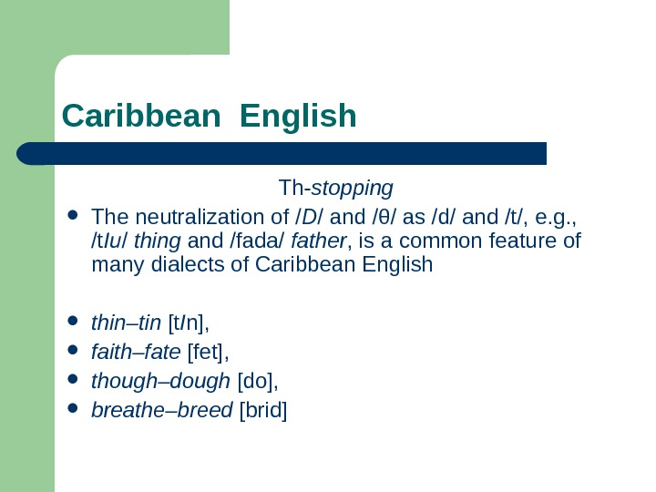 Caribbean English Th- stopping The neutralization of / D / and /θ/ as /d/