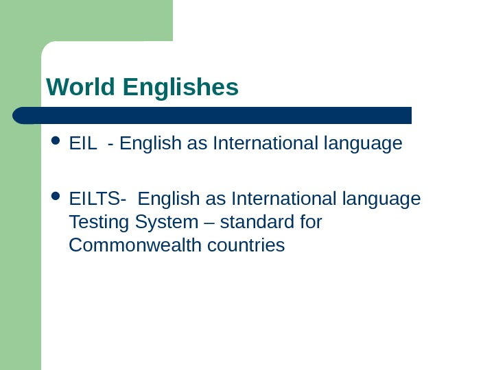 World Englishes EIL - English as International language EILTS- English as International language Testing
