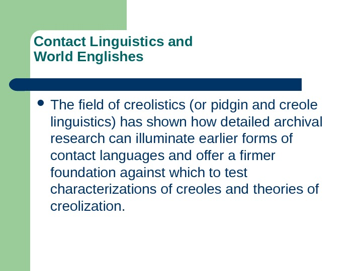 Contact Linguistics and World Englishes The field of creolistics (or pidgin and creole linguistics)