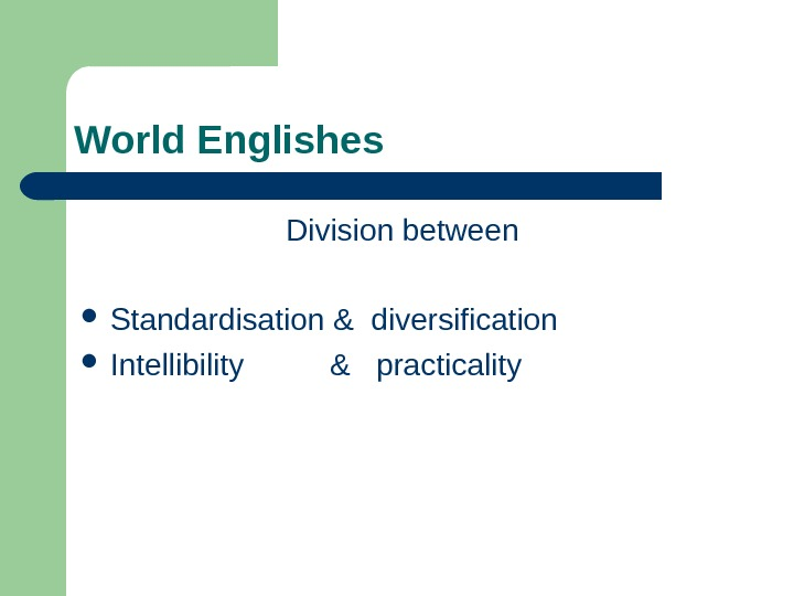 World Englishes Division between  Standardisation & diversification Intellibility   &  practicality
