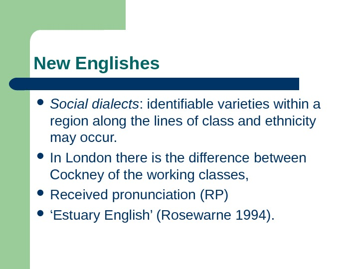 New Englishes Social dialects : identifiable varieties within a region along the lines