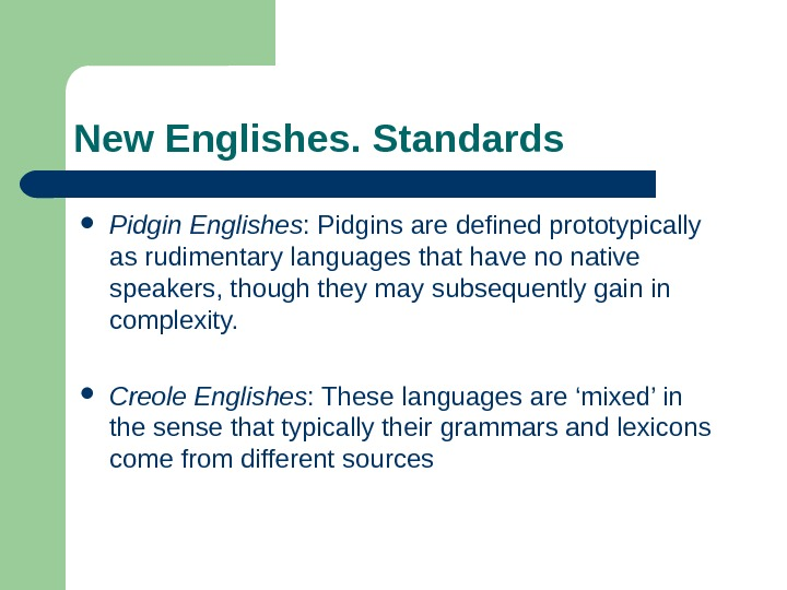 New Englishes. Standards Pidgin Englishes : Pidgins are defined prototypically as rudimentary  languages