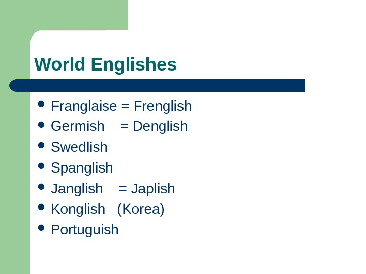 World Englishes Franglaise = Frenglish Germish  = Denglish Swedlish Spanglish Janglish  =