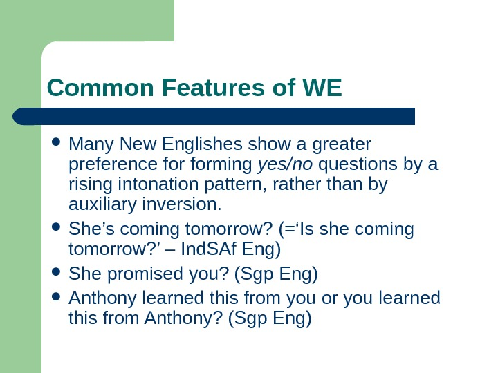 Common Features of WE Many New Englishes show a greater preference forming yes/no questions