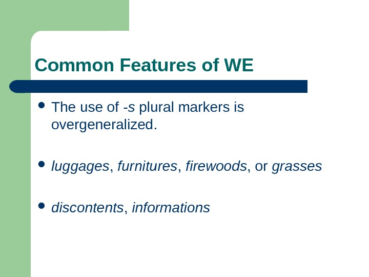 Common Features of WE The use of -s plural markers is overgeneralized.  luggages