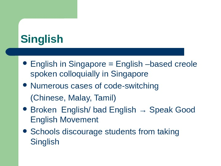 Singlish English in Singapore = English –based creole spoken colloquially in Singapore Numerous cases