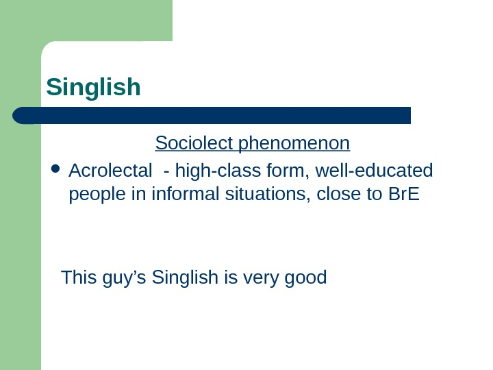 Singlish Sociolect phenomenon Acrolectal - high-class form, well-educated people in informal situations, close to