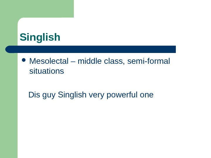 Singlish  Mesolectal – middle class, semi-formal situations Dis guy Singlish very powerful one