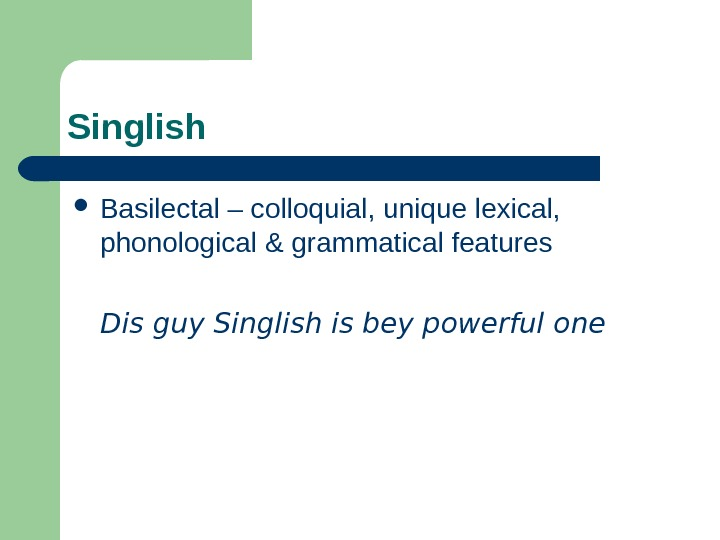 Singlish Basilectal – colloquial, unique lexical,  phonological & grammatical features Dis guy Singlish