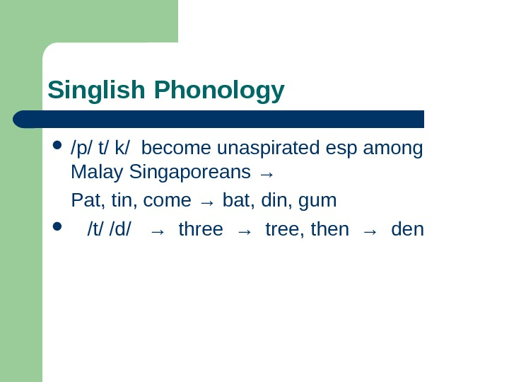 Singlish Phonology  /p/ t/ k/ become unaspirated esp among Malay Singaporeans → Pat,